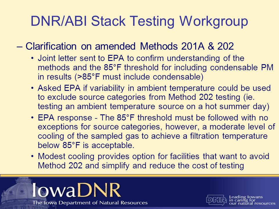 DNR/ABI Stack Testing Workgroup Minimum particulate matter catches were changed to align with amended Method 201A detection limits Design test to capture a minimum of 3 times the detection limits New minimum catches DesignLDL PM7.62 mg2.54 mg PM104.32 mg1.44 mg PM2.54.05 mg1.35 mg –These changes resulted in much shorter run times, previous minimum catch was 10mg