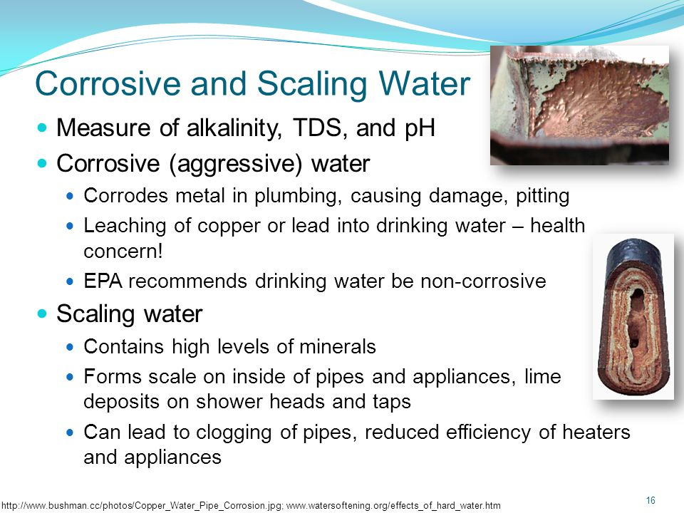 Corrosive and Scaling Water Usually a measure of alkalinity, TDS, and pH; often reported as a Saturation Index (varies by lab) 17 Langelier Saturation Index (LSI) DescriptionRecommendation -5 to -3Severe corrosionTreatment recommended -3 to -1Moderate corrosionConsider treatment 1- to 1BalancedTreatment not needed 1 to 3Moderate scalingConsider treatment 3 to 5Severe scalingTreatment recommended