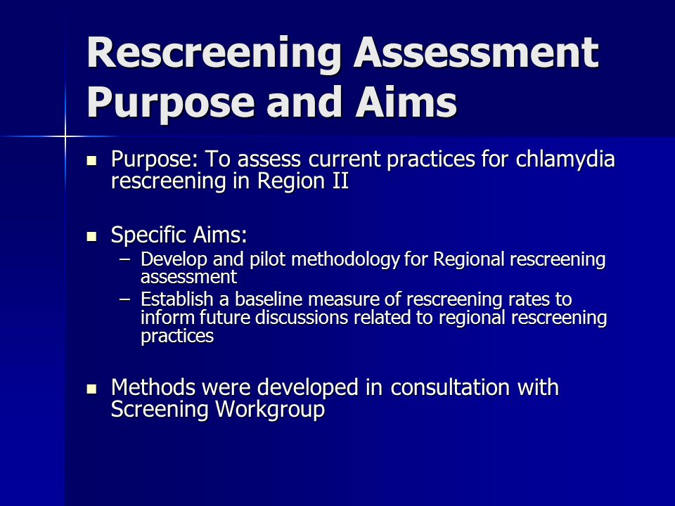 Rescreening Assessment Methodology Eligible clients were females (all ages) testing positive for chlamydia between January 1 and December 31, 2005 Eligible clients were females (all ages) testing positive for chlamydia between January 1 and December 31, 2005 Follow-up period through December 31, 2006 Follow-up period through December 31, 2006 Data requested from sites currently able to provide electronic data with the following variables: Data requested from sites currently able to provide electronic data with the following variables: –Client ID (to link initial and f/u tests) –Client age –Date of Initial Positive Ct Test –Date of Follow-Up Ct Test –Result of Follow-Up Ct Test