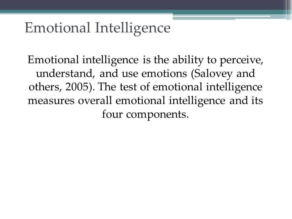 Emotional Intelligence: Components ComponentDescription Perceive emotion Recognize emotions in faces, music and stories Understand emotion Predict emotions, how they change and blend Manage emotion Express emotions in different situations Use emotion Utilize emotions to adapt or be creative