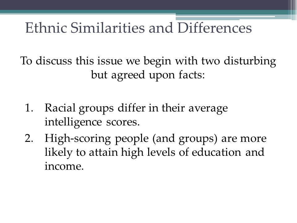 Racial (Group) Differences White-Americans Black-Americans Average IQ = 100 Average IQ = 85 If we look at racial differences, white Americans score higher in average intelligence than black Americans (Avery and others, 1994).