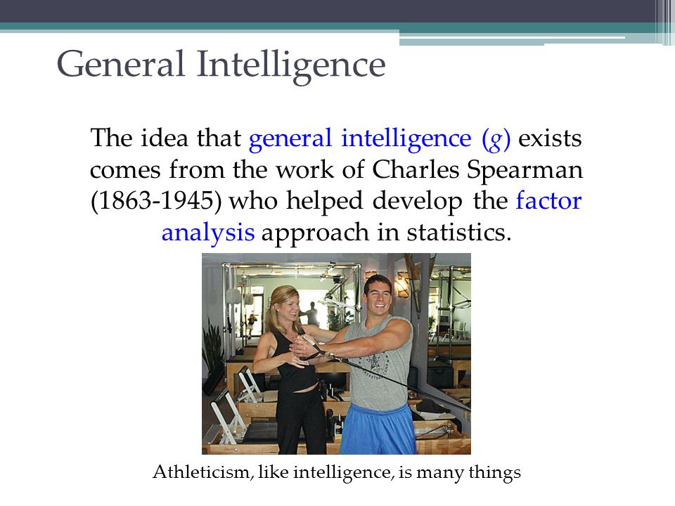 General Intelligence Spearman proposed that general intelligence (g) is linked to many clusters that can be analyzed by factor analysis.