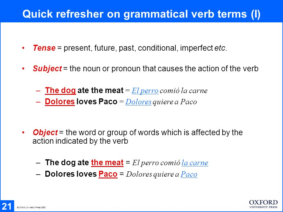 Quick refresher on grammatical verb terms (II) 22 Objects can be further divided into direct and indirect objects: Direct object = the noun or pronoun directly affected by the verb - Dolores quiere a Paco = Dolores loves Paco - Dolores lo quiere = Dolores loves him ( also le in Spain ) - El perro comió la carne = The dog ate the meat - El perro la comió = The dog ate it Indirect object = the noun or pronoun indirectly affected by the verb.