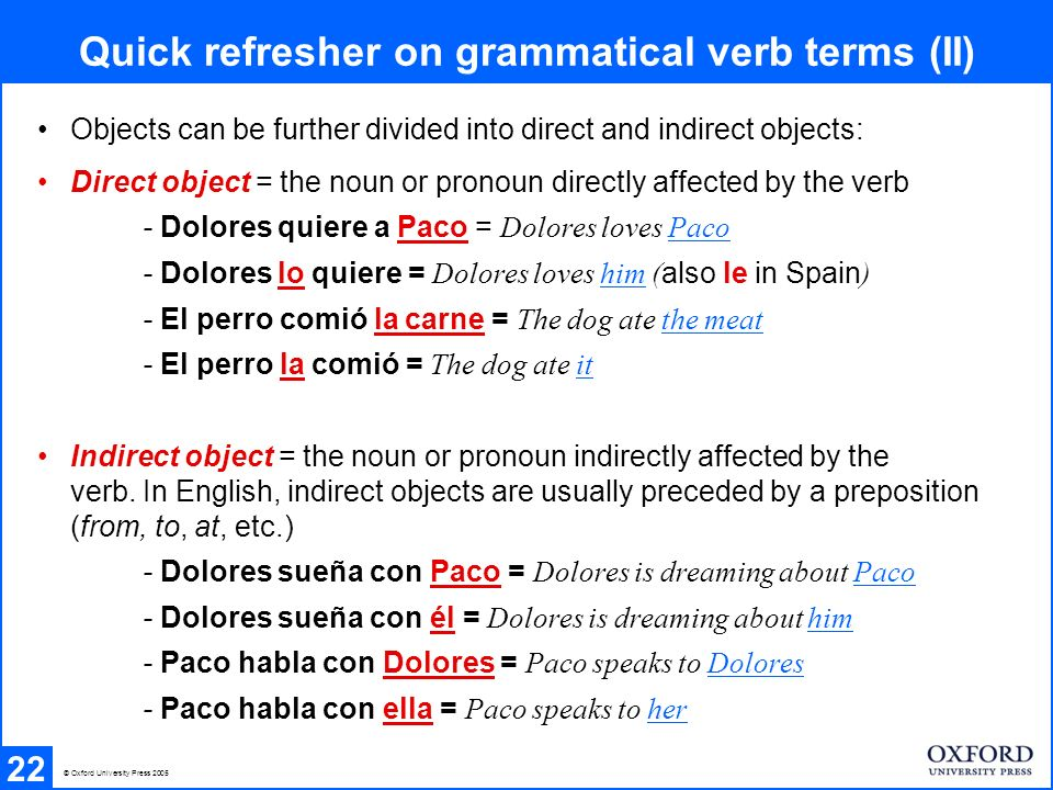 Transitive and Intransitive Verbs (I) 23 © Oxford University Press 2005 Transitive verbs = vt (verbo transitivo) = verbs used with direct object I wrote the letter = (Yo) escribí la carta Dolores loves Paco and María = Dolores quiere a Paco y María She loves them = (Ella) los quiere Intransitive verbs = vi (verbo intransitivo) = verbs that do not have an object The sun is shining = Brilla el sol She ran very fast = (Ella) corrió muy rápidamente Paco and María left yesterday = Paco y María se marcharon ayer Transitive verbs do something to the object that follows them.