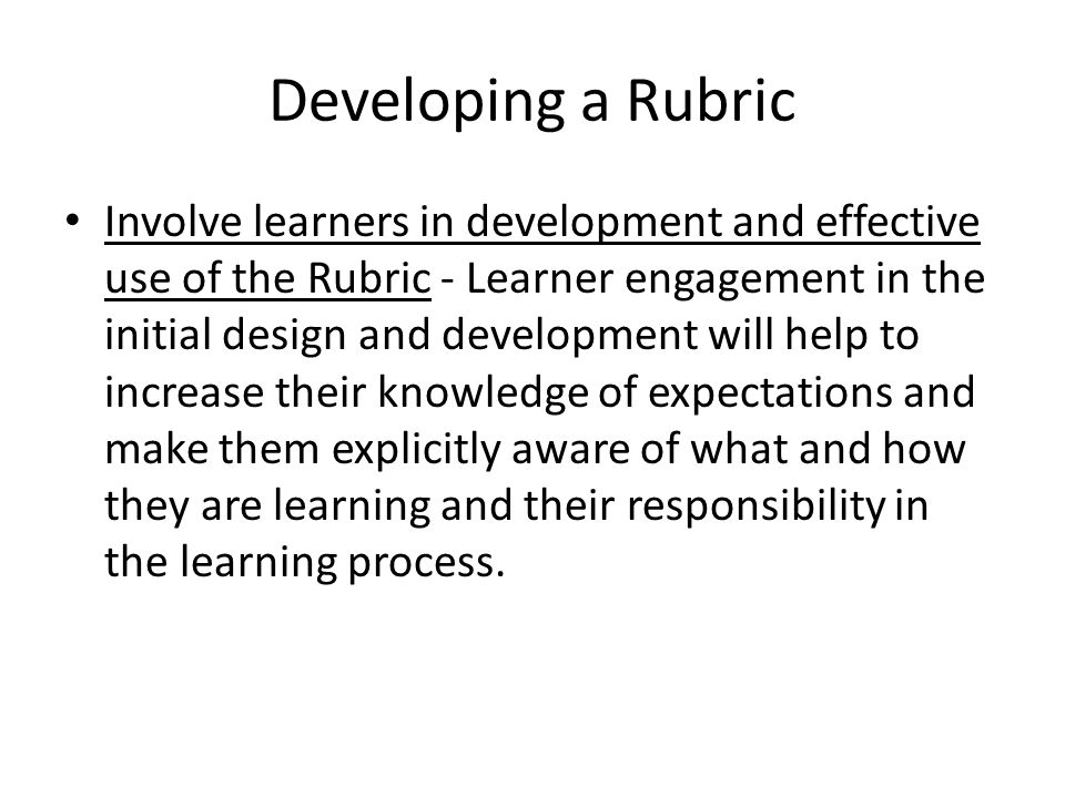 Developing a Rubric Pre-test and retest your rubric - A valid and reliable rubric is generally developed over time.
