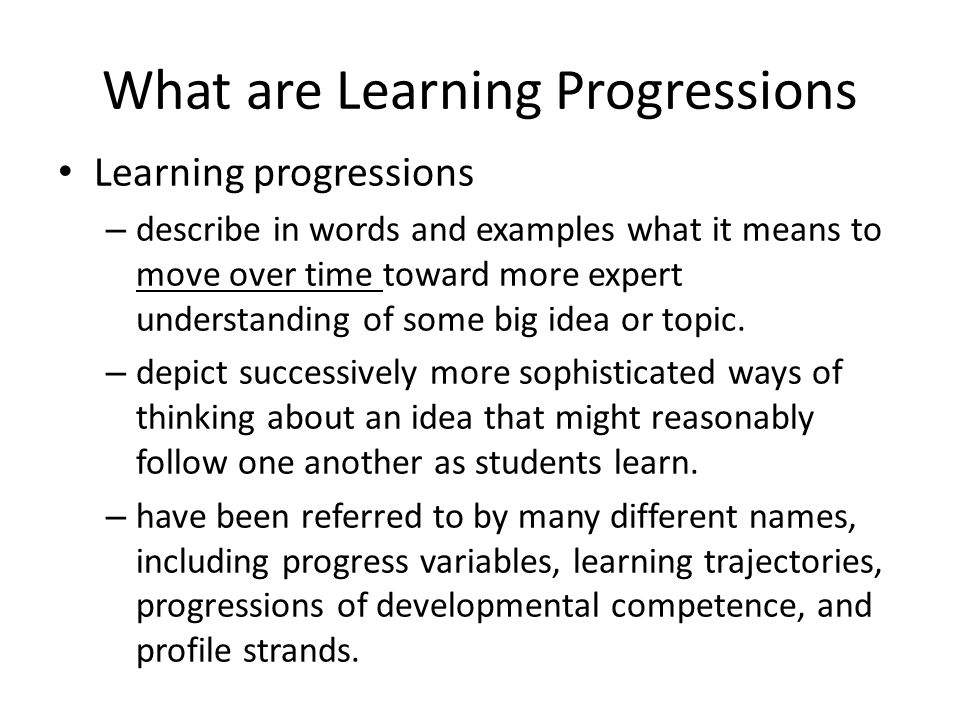 Learning Progressions inform Assessment Learning progressions inform assessment in the following cycle – Translate the big ideas assessment tasks or activities suitable for classroom settings through which students can demonstrate their understanding of big ideas and practices.