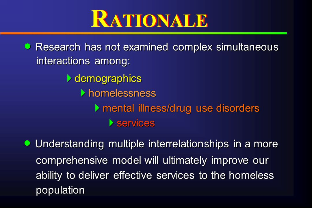 PredictorsUtilizationOutcome Predisposing characteristics Sociodemographics Risk and protective factors Social support Enabling characteristics Availability Accessibility Acceptability Affordability Need factors Severity of drug use disorder Comorbid conditions Assessed/perceived need for services Treatment mandates Structural characteristics Organization Management Financing Service use Type of service Integration of individual service use (drug use, homelessness, substitute) Extent Direct cost of services Individual outcomes Substance use Housing status Psychiatric status HIV risk behaviors Indirect costs SUNCODA HOMELESS CONCEPTUAL MODEL