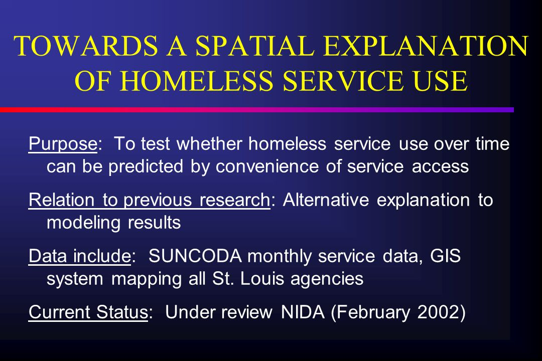 SUNCODA II Purpose:   To follow the SUNCODA sample over 5 more years   To recruit additional homeless individuals and a comparison sample of sociodemographically equivalent housed individuals   To study not only impact of drug abuse on homelessness but also impact of homelessness on drug abuse Current Status: Under review NIDA (February 2002)
