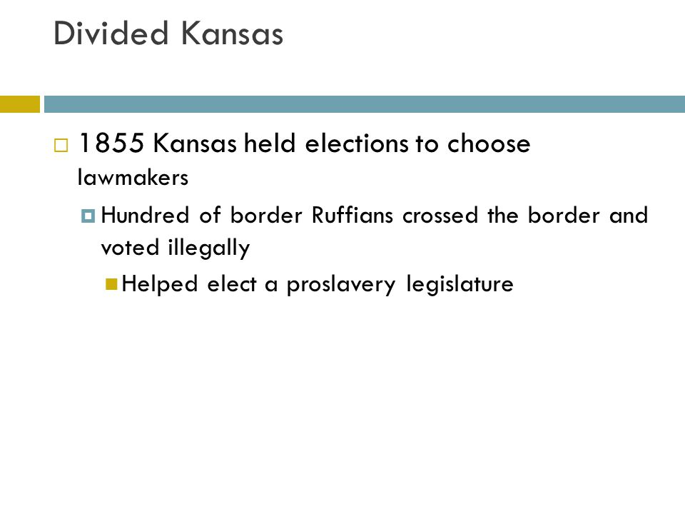 Divided Kansas  New legislation quickly passed laws to protect slavery  People could be put to death for helping slaves  Speaking out against slavery was a crime punishable with two years of hard labor