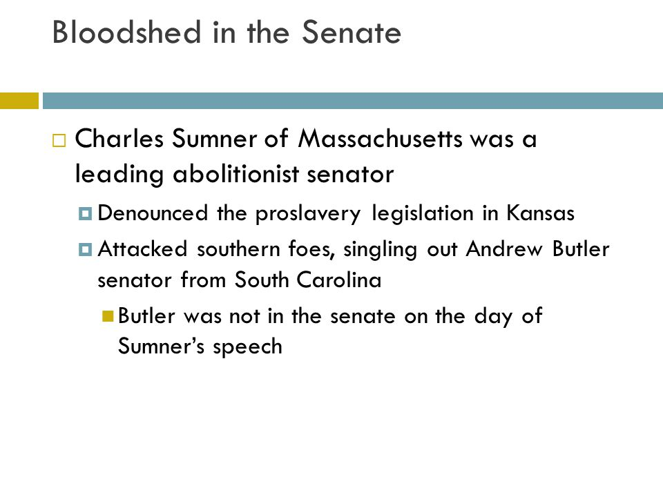 Bloodshed in the Senate  Days later Butler's nephew Congressman Preston Brook marched into the senate and beat Sumner with a cane  Southern defended brook's actions  Northerners saw it as evidence that slavery leads to violence