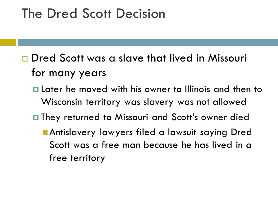 A sweeping decision  The case reached the Supreme Court  Dred Scott Decision  Dred Scott could not file a lawsuit because as a black he was not a citizen Justices agreed slaves were property