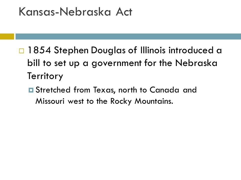 Kansas-Nebraska Act  Kansas Nebraska Act  Proposed by Stephen Douglas  He proposed dividing the Nebraska territory into two territories, Kansas and Nebraska Popular sovereignty would decided the issue of slavery