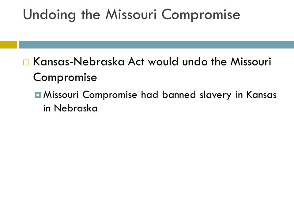 Undoing the Missouri Compromise  Southern leaders supported the Kansas- Nebraska Act  Thought slave owners from Missouri would move into Kansas So Kansas would become a slave state  With the help of President Franklin Pierce, Stephen Douglas pushed the bill through Congress