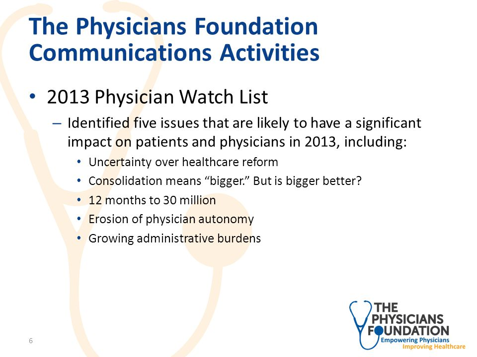 The Physicians Foundation Communications Activities 2013 Physician Watch List Video – Hosted on dedicated Foundation YouTube channel – Includes research / commentary from Board members on major challenges facing physicians 7
