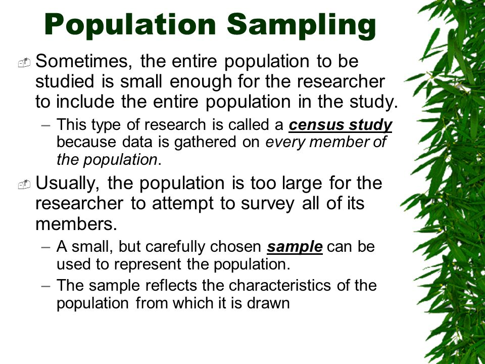 Sampling Methods  There are LOTS ways to sample a population including: –Biased sampling, Systematic sampling, Stratified sampling, Judgment sampling, Quota sampling, Snowball sampling, Counting method, Hit-or- miss method, etc…  HOWEVER, the most common methods are: –Random and non-random sampling –Each gives you a best estimate of the population size