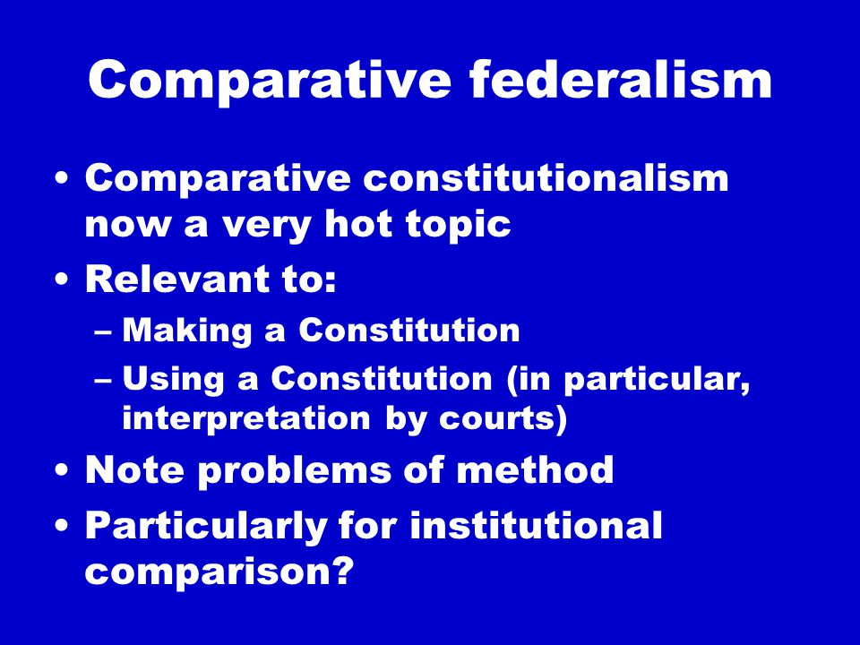 Variations between federations Degrees of diversity State of the pre-federal state(s) Legal system –Legal philosophy –Doctrine History Governmental System Other?
