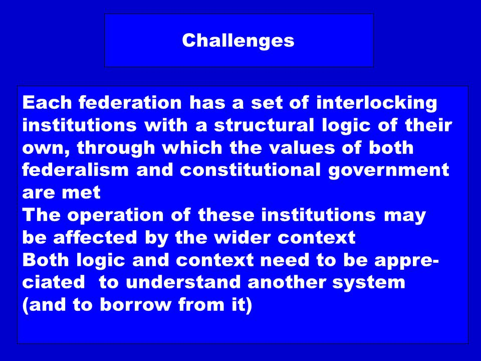 Some Examples of Prototypes United States Presidential System 2nd chamber Competitive Federalism Goal of F Judiciary Germany Parliamentary System 2nd chamber Executive Federalism Goal of F Judiciary Switzerland Directorial System 2nd chamber Executive Federalism Goal of F Judiciary