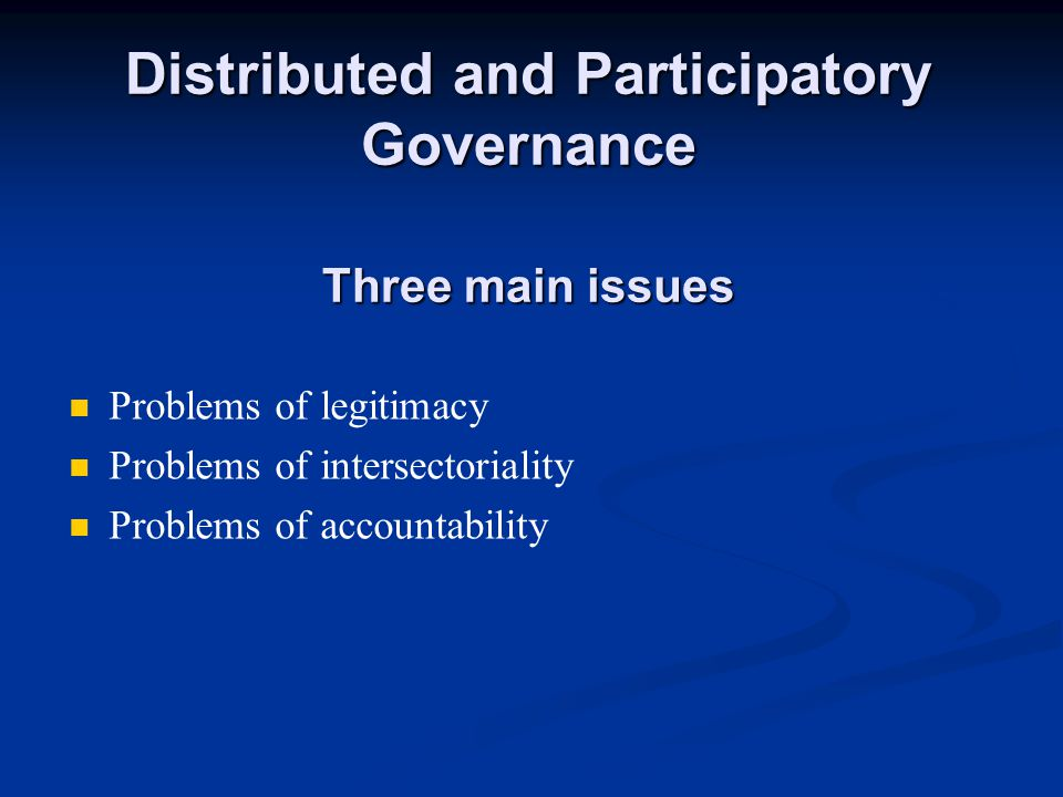 Distributed and Participatory Governance Problems of legitimacy Participatory governance should not be used as an illusory legitimation of governmental actions.