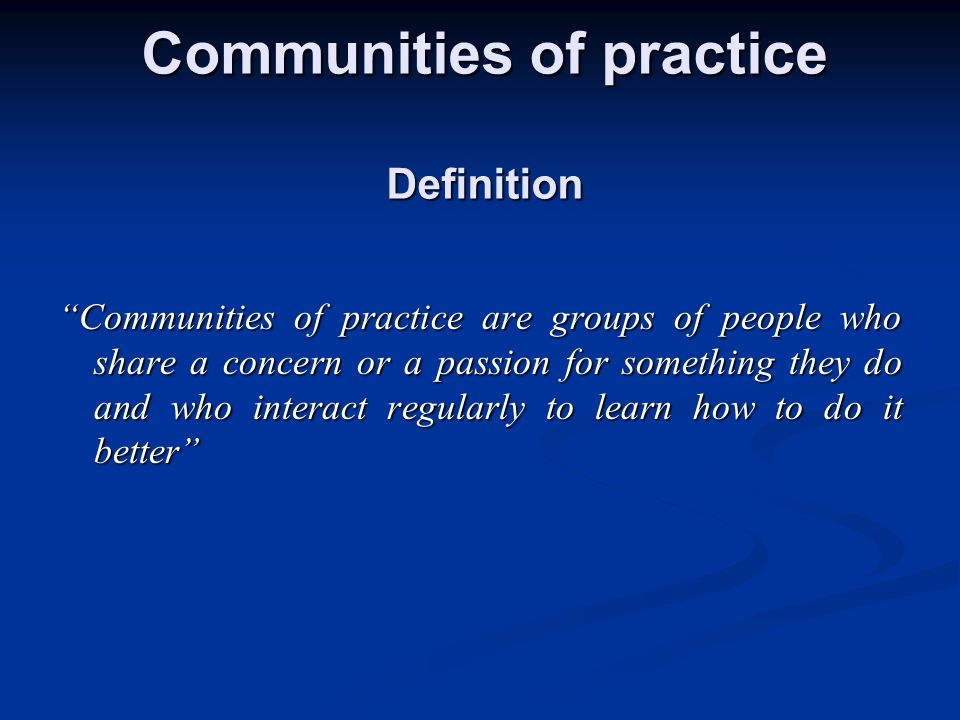 A shared domain of interest A community where built relationships enable members to learn from each other A community of practitioners in which members are active in the community, since the doing is essential to a CoP Communities of practice What does it take?