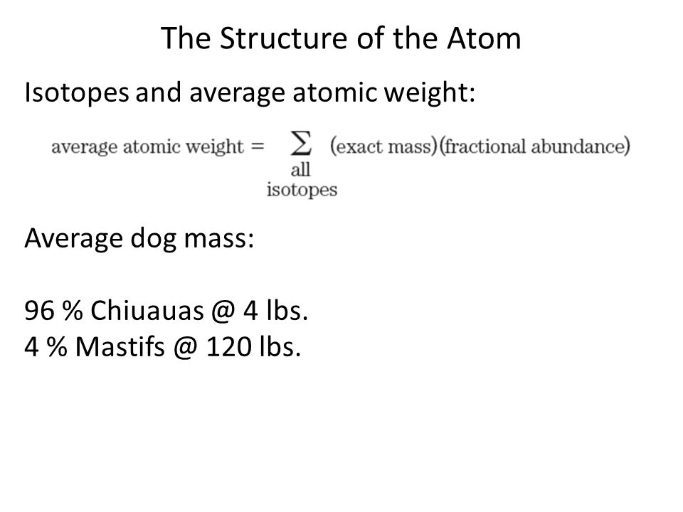 The Structure of the Atom Elements with a single isotope have atomic weight = mass of that isotope Can make rough estimate of relative abundance from average atomic weight.