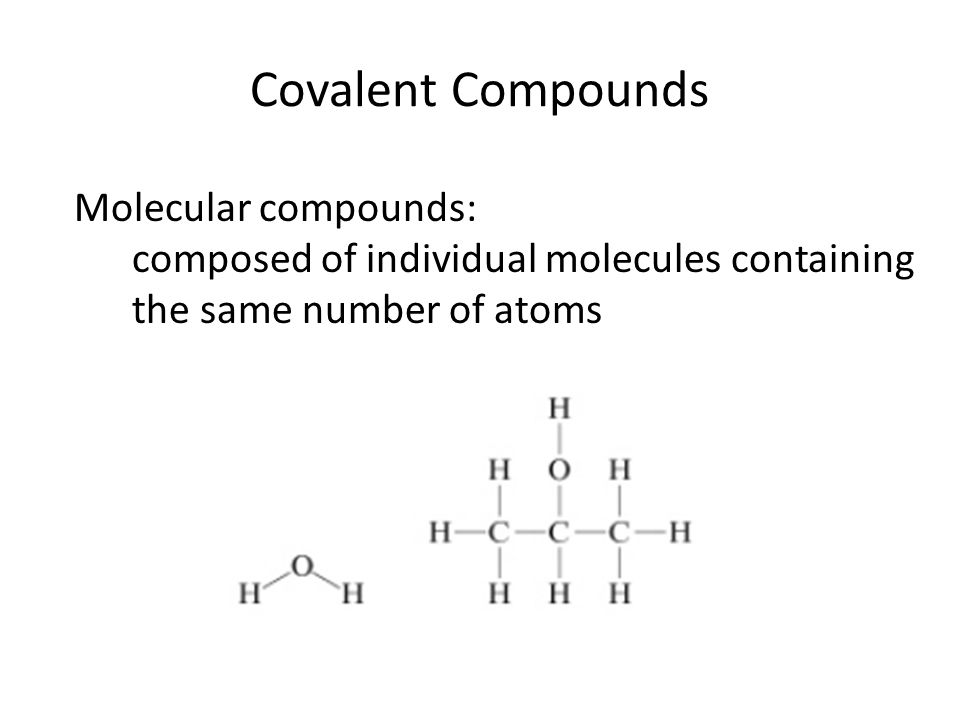 Covalent Compounds Molecular compounds: composed of individual molecules containing the same number of atoms
