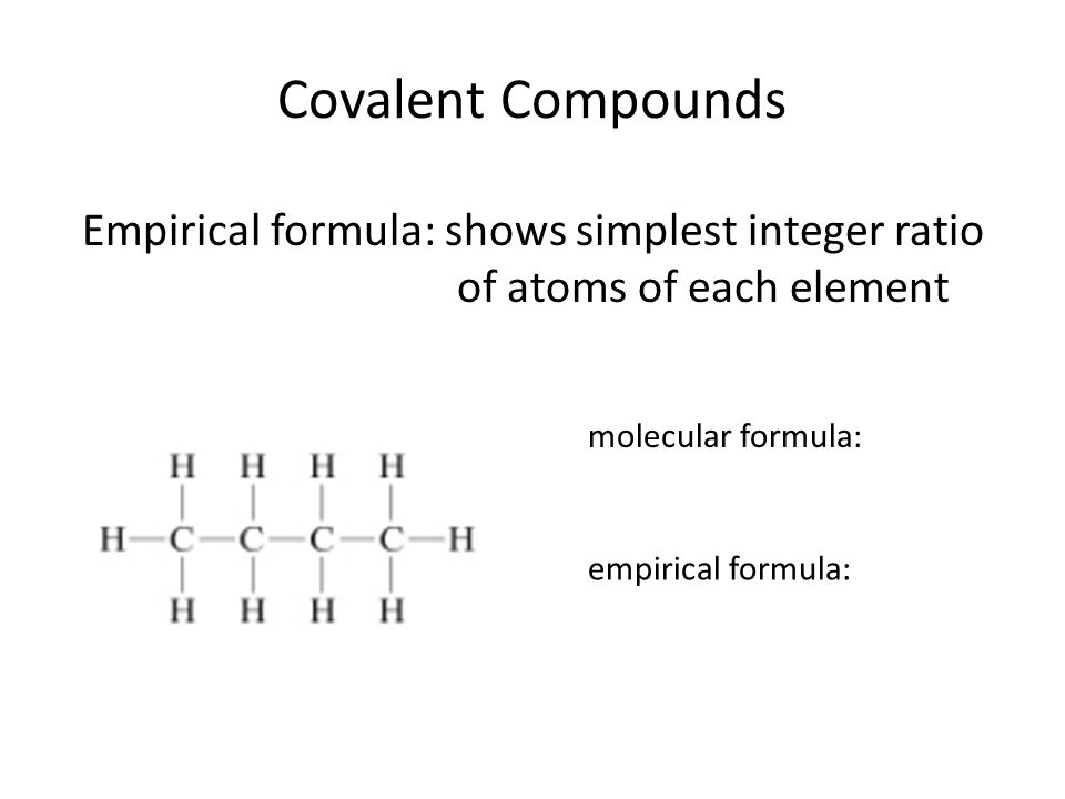 Covalent Compounds Molecular and Empirical formulas are often the same.