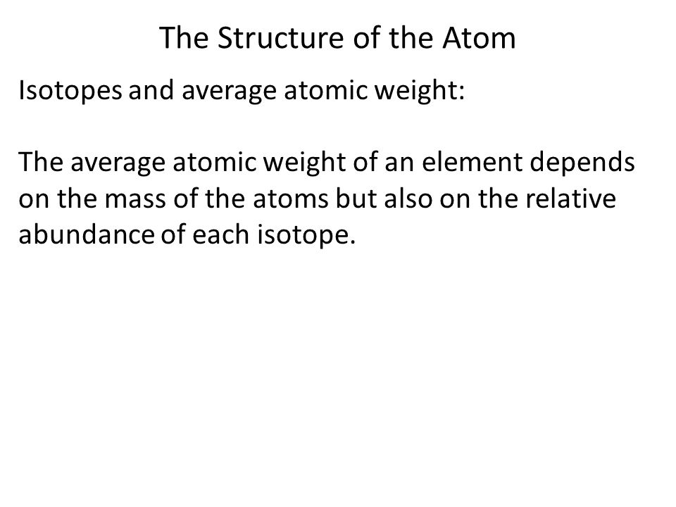 The Structure of the Atom Average atomic weights are shown on periodic table: