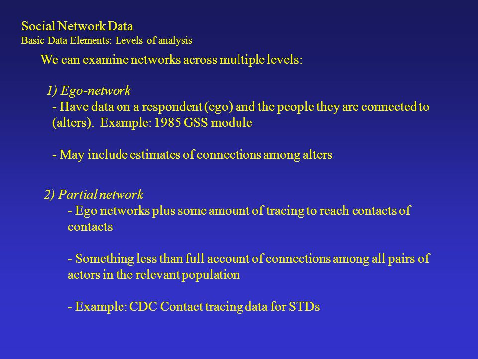 3) Complete or Global data - Data on all actors within a particular (relevant) boundary - Never exactly complete (due to missing data), but boundaries are set -Example: Coauthorship data among all writers in the social sciences, friendships among all students in a classroom We can examine networks across multiple levels: Social Network Data Basic Data Elements: Levels of analysis