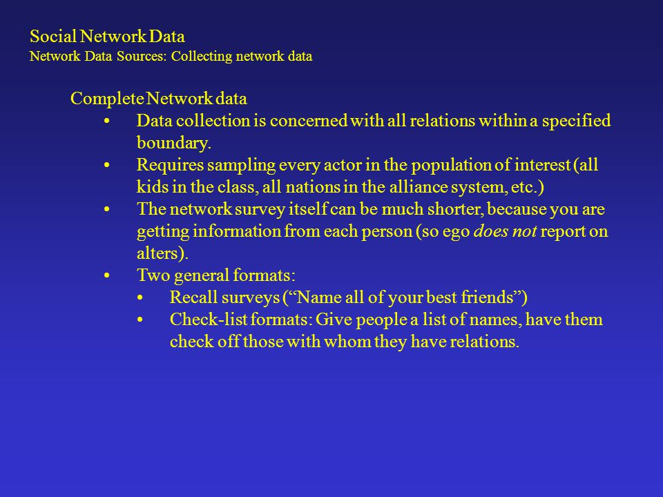 Social Network Data Network Data Sources: Collecting network data Complete network surveys require a process that lets you link answers to respondents.