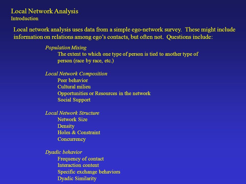 Local Network Analysis Introduction Advantages Cost: data are easy to collect and can be sampled Methods are relatively simple extensions of common variable-based methods social scientists are already familiar with Provides information on the local network context, which is often the primary substantive interest.