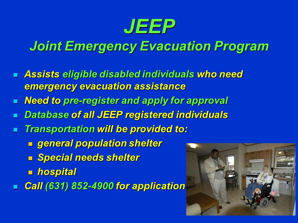 Evacuation Evacuation Evacuating LI not practical Evacuating LI not practical Evacuate or Shelter-In-Place Evacuate or Shelter-In-Place Evacuate to higher ground Evacuate to higher ground RUN from the Water HIDE from the Wind County & private bus companies County & private bus companies Bus pick up points designated Bus pick up points designated Wheelchair accessible vehicles Wheelchair accessible vehicles LIRR – Evacuation Trains LIRR – Evacuation Trains Nursing homes & hospitals – evacuate 72 hours prior to storm Nursing homes & hospitals – evacuate 72 hours prior to storm Mobile homes & trailer parks priority Mobile homes & trailer parks priority