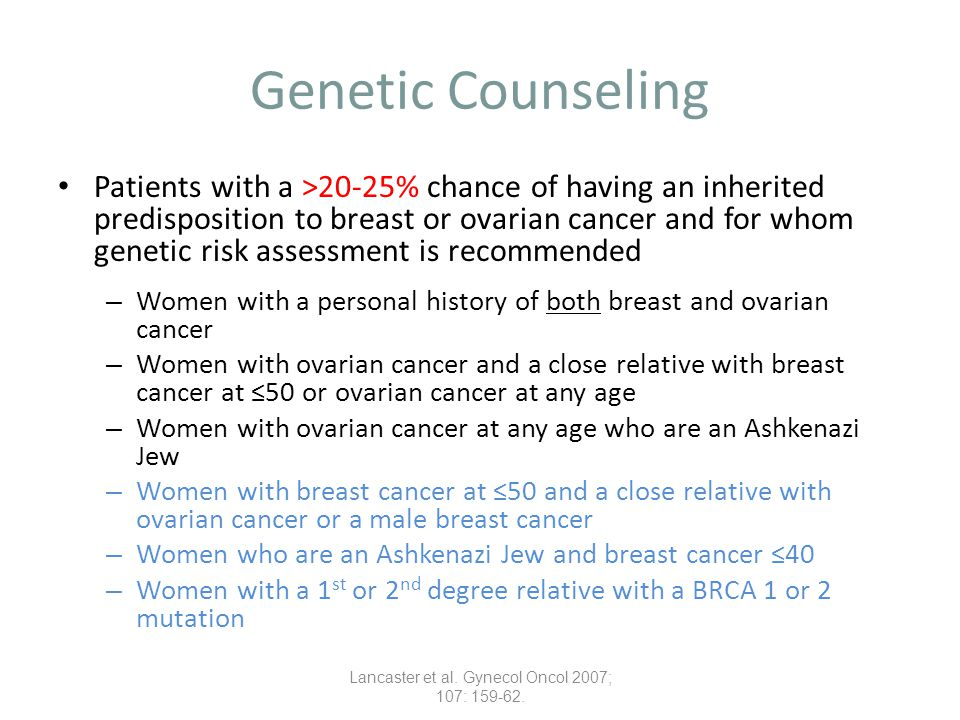 Genetic Counseling Patients with a >5-10% chance of having an inherited predisposition to breast or ovarian cancer and for whom genetic risk assessment may be helpful – Women with breast cancer at ≤40 – Women with bilateral breast cancer (particularly if breast cancer was at ≤50 years) – Women of Ashkenazi Jewish ancestry with breast cancer at ≤50 years – Women with breast or ovarian cancer at any age with two or more close relatives with breast cancer at any age (particularly if at least 1 breast cancer was at ≤50 years) – Unaffected women with a 1 st or 2 nd degree relative that meets one of the above criteria Lancaster et al.