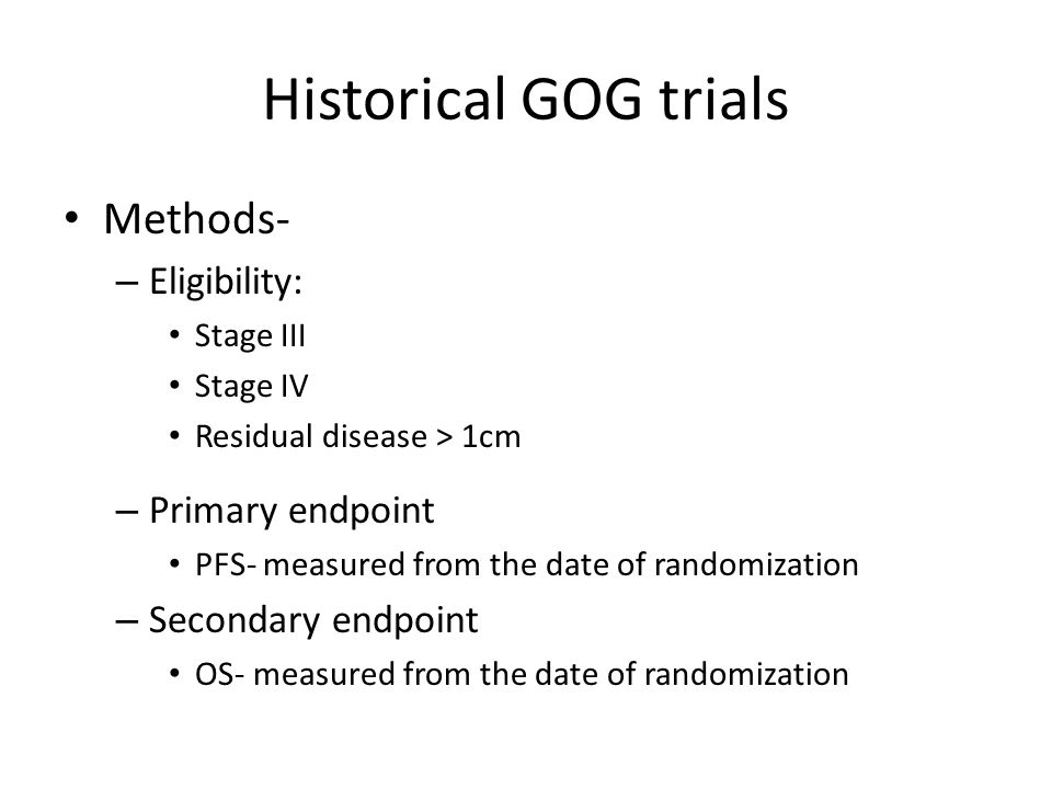 Historical GOG trials Results – 648 patients – Majority of patients Stage III (~70%) Grade 3 (53%) Serous adenocarcinoma (70%) Paclitaxel/ Cisplatin CisplatinPaclitaxelP value N201200213 Response Rate 66%65%42%<0.001 Complete Response 43%42%21% Partial Response 23%25%21% PFS14.1 mo16.4 mo10.8 mo0.002 OS26.3 mo30.2 mo25.9 mo0.310