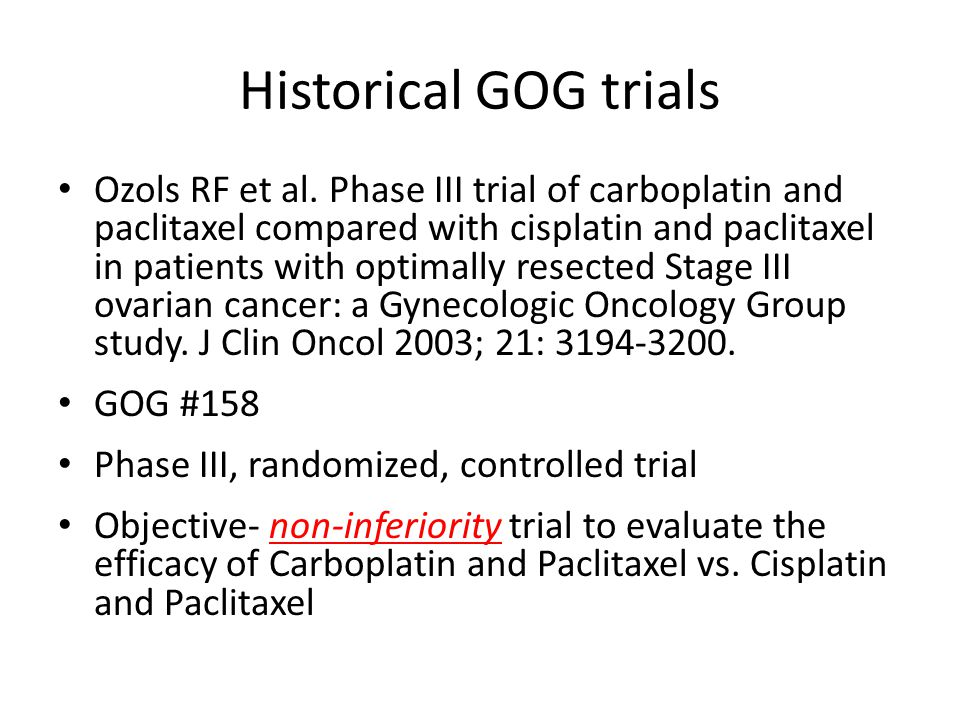 Historical GOG trials Methods- – Eligibility: Stage III No residual disease > 1cm – Primary endpoint PFS- measured from the date of randomization Statistics set to determine a moderate difference in efficacy (carboplatin arm), a HR 1.25 would be detectable with 80% power – Secondary endpoint OS- measured from the date of randomization – Treatment groups Cisplatin (75 mg/m 2 ) and paclitaxel (135 mg/m 2, 24 hour infusion) Q 21 days Carboplatin (AUC 7.5) and paclitaxel (175 mg/m 2, 3hour infusion) Q 21 days