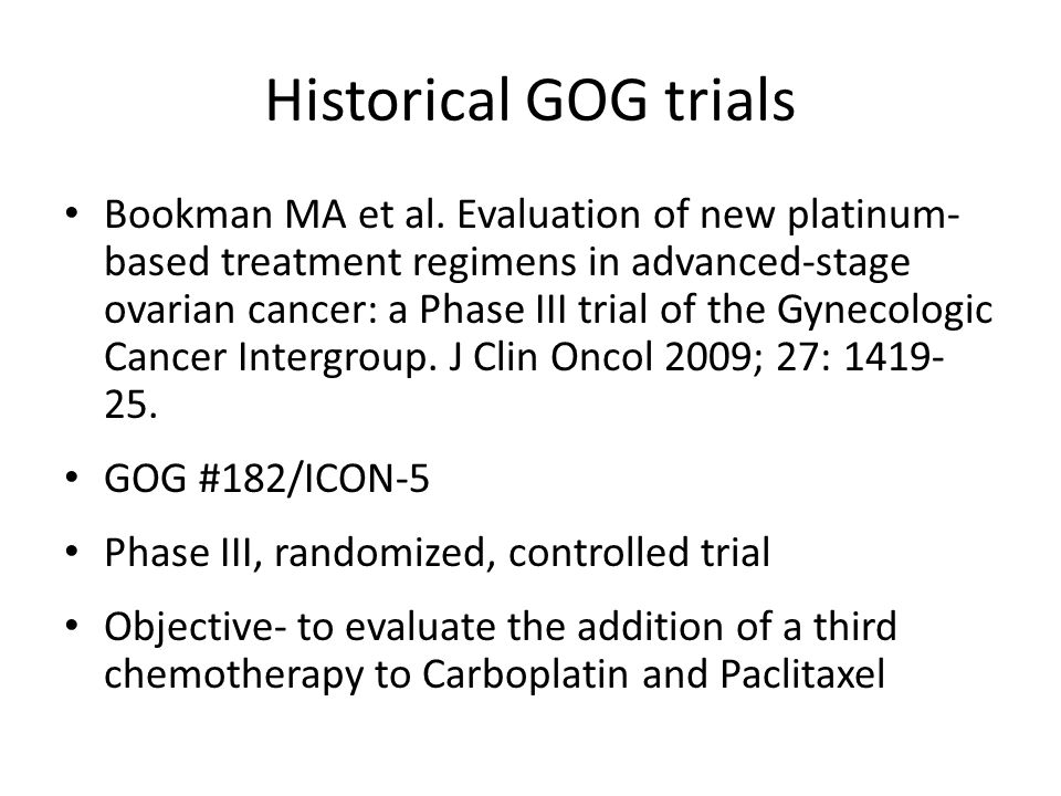 Historical GOG trials Methods- – Eligibility: Stage III/IV Optimal residual disease ≤ 1cm Suboptimal residual disease >1 cm – Primary endpoint OS- measured from the date of randomization determined by pair wise comparison to the reference arm, with a 90% chance of detecting a true hazard ratio of 1.33 that limited type I error to 5% (two-tail) for the four comparisons – Secondary endpoint PFS- measured from the date of randomization