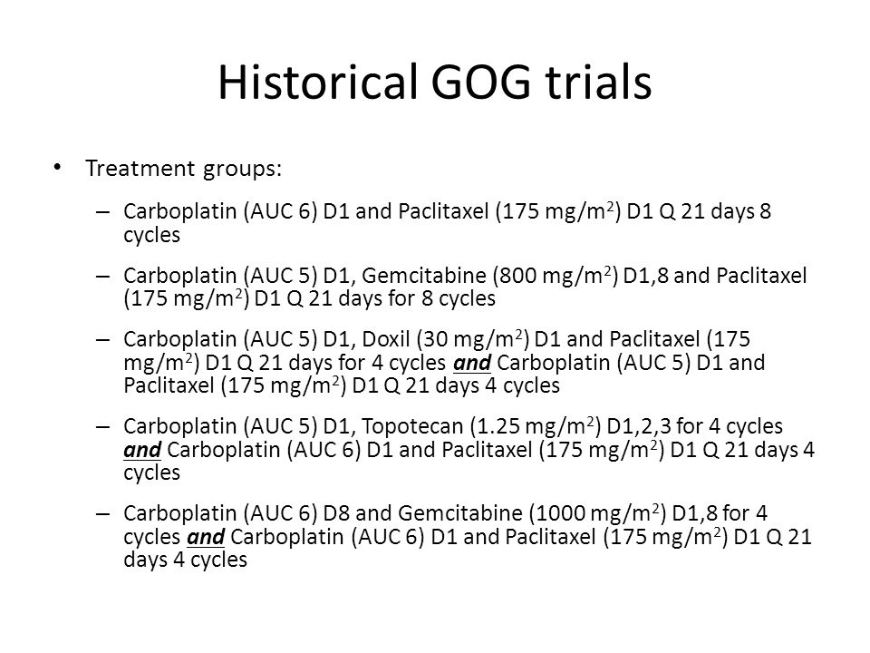 Historical GOG trials PFS – CPHR 1.00 Reference – CPGHR 1.028 (95% CI 0.924-1.143), p=0.610 – CPD HR 0.984 (95% CI 0.884-1.095), p=0.796 – CT + CP HR 1.066 (95% CI 0.958-1.186), p=0.239 – CG + CP HR 1.037 (95% CI 0.932-1.153), p=0.503 OS – CPHR 1.00 Reference – CPG HR 1.006 (95% CI 0.885-1.144), p=0.923 – CPD HR 0.952 (95% CI 0.836-1.085), p=0.462 – CT + CP HR 1.051 (95% CI 0.925-1.194), p=0.447 – CG + CP HR 1.114 (95% CI 0.982-1.264), p=0.093 No statistical difference in PFS or OS with any regimen Median duration of follow-up 3.7 years For the entire group: PFS 16 mo and OS 44.1 mo Categorized by residual disease: – MicroscopicPFS 29 mo and OS 68 mo – < 1cm PFS 16 mo and OS 40 mo – > 1cm PFS 13 mo and OS 33 mo
