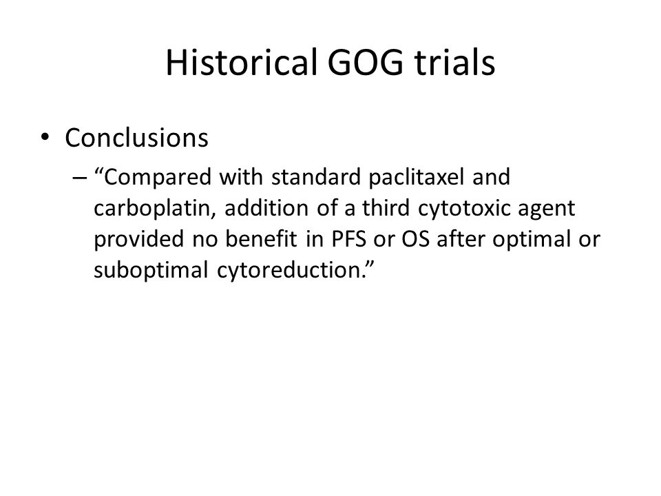 Historical GOG trials Points – Cisplatin/Paclitaxel became standard of care for ovarian cancer in 1996 (GOG #111) – Platinum agents are the single most effective agents (GOG #132) – Carboplatin/Paclitaxel is not inferior to Cisplatin/Paclitaxel; in fact, it might be superior (GOG #158) – Docetaxel/Carboplatin can be substituted for Paclitaxel/Carboplatin without compromising efficacy (SCOTROC) – The addition of a third chemotherapy does not improve OS or PFS (GOG #182)