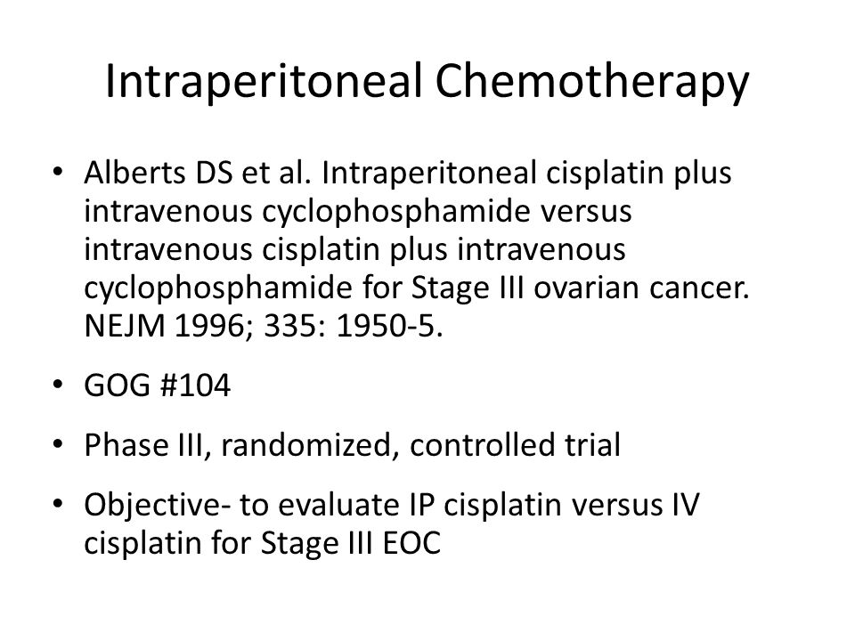 Intraperitoneal Chemotherapy Methods- – Eligibility: Stage III Residual disease < 2cm – Primary endpoint PFS- measured from the date of randomization – Secondary endpoint OS- measured from the date of randomization – Treatment groups Cyclophosphamide (600 mg/m 2 ) IV and Cisplatin (100 mg/m 2 ) IV Q 21 days for 6 cycles Cyclophosphamide (600 mg/m 2 ) IV and Cisplatin (100 mg/m 2 ) IP Q 21 days for 6 cycles