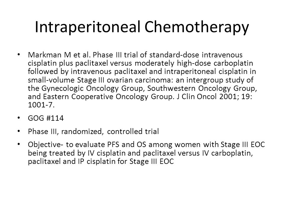 Intraperitoneal Chemotherapy Methods- – Eligibility: Stage III Residual disease ≤ 1cm – Primary endpoint PFS- measured from the date of randomization OS- measured from the date of randomization – Treatment groups Paclitaxel (135 mg/m 2 for 24 hours) IV and Cisplatin (75 mg/m 2 ) IV Q 21 days for 6 cycles Carboplatin (AUC 9) IV Q28 days for 2 cycles then Paclitaxel (135 mg/m 2 for 24 hours) IV and Cisplatin (100 mg/m 2 ) IP Q 21 days for 6 cycles