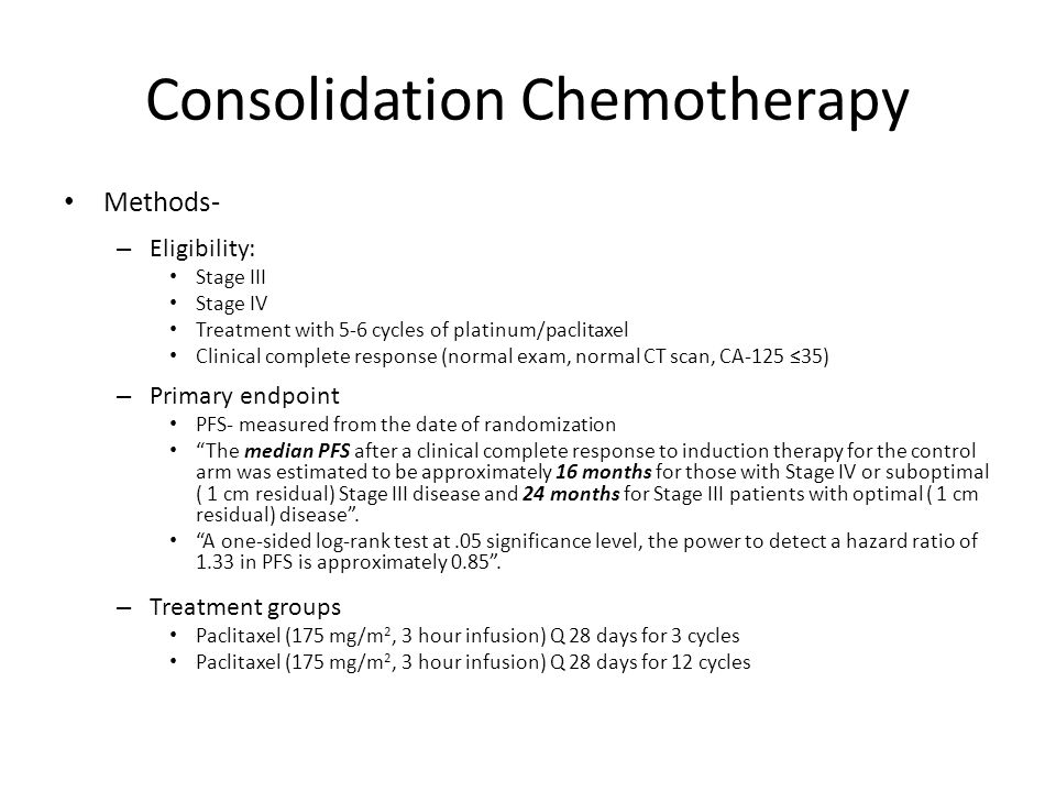 Consolidation Chemotherapy Results – 262 patients – Optimal Stage III (66%) – Suboptimal Stage III (20%) – Stage IV (14%) 3 cycles12 cyclesP value N128134 Grade 2-3 Neuropathy15%23% <0.05 Recurrence34 (26.5%)20 (15%) PFS21 mo28 moRR 2.31 (99% CI 1.08-4.94), p=0.0023 OS NS, p=0.7
