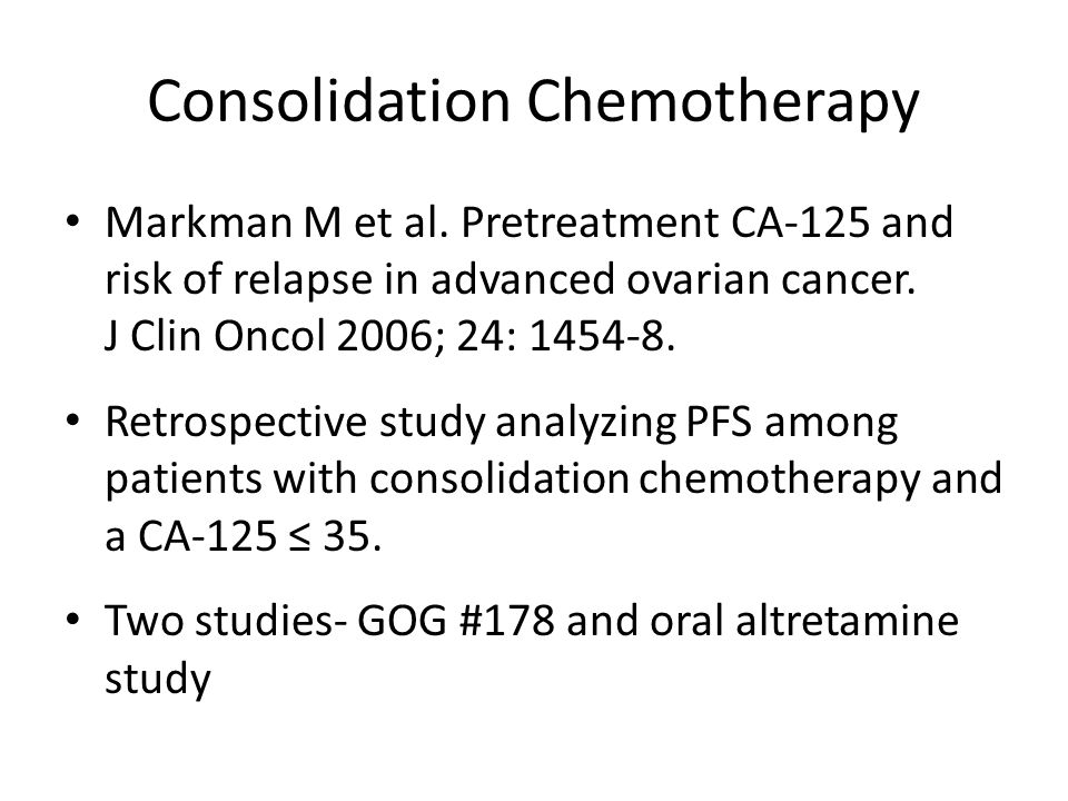 Consolidation Chemotherapy Conclusion – Patients with pre-maintenance baseline CA-125 values ≤ 10 have a superior PFS compared with higher levels in the normal CA-125 range CA-125Patients (N=354) PFSP value ≤ 1058%24 moCategoric value <0.001 Continuous value <0.0001 11-2034%17 mo 21-358%7 mo