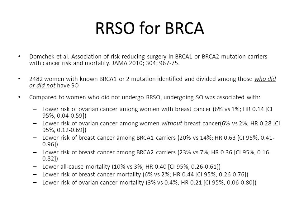 RRSO for HNPCC Average age of ovarian cancer 42 years Average age of endometrial cancer is 50 years RRSO associated near 100% reduction in endometrial, ovarian, fallopian and primary peritoneal adenocarcinoma Case reports of primary peritoneal adenocarcinoma after RRSO Women with HNPCC mutations should be offered hysterectomy/RRSO by age 35-40 or when child bearing is complete