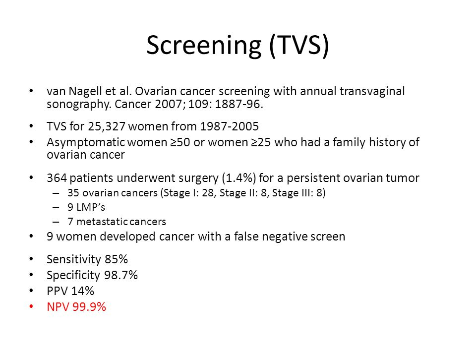 Screening (CA125) Tumor associated antigen – Not expressed in mucinous tumors – Normal value in 50-70% of stage I tumors and 20-25% of advanced tumors Associated with a variety of common, benign conditions including: endometriosis, fibroids, PID, adenomyosis, pregnancy and possibly menstruation Better predictive value in postmenopausal patients Abnormal – >35 u/ml: postmenopausal – >200 u/ml: premenopausal