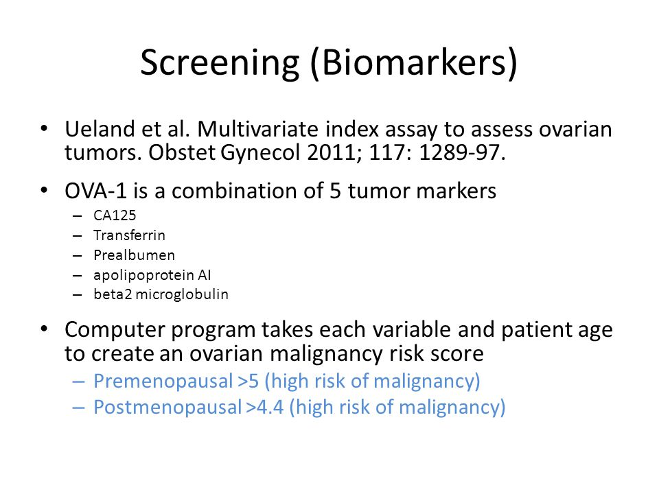Screening (Biomarkers) Physician assessment and OVA-1 correctly identified 70% of ovarian malignancies missed by non-gynecologic oncologist and 95% by gynecologic oncologists OVA-1 correctly identified 75% of ovarian cancer missed by CA125 alone OVA-1 vs.