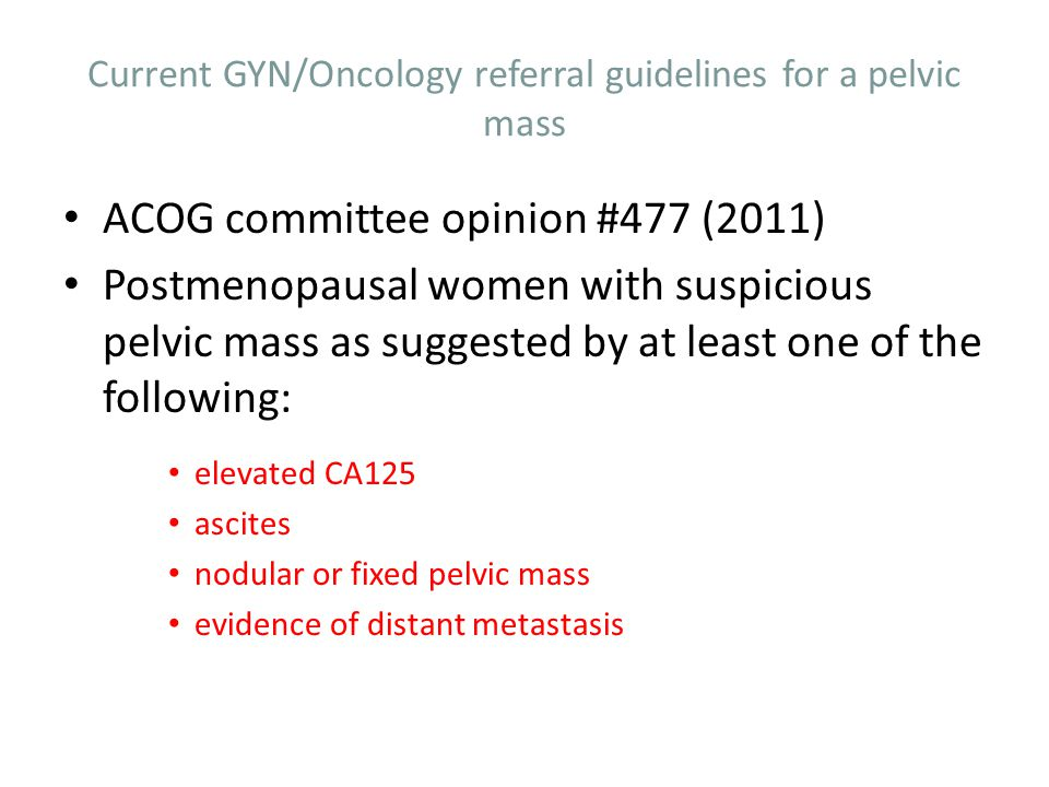 Current GYN/Oncology referral guidelines for a pelvic mass Premenopausal patient with pelvic mass suspicious for ovarian cancer as evidenced by the presence of one of the following: Very elevated CA125 ascites evidence of metastasis