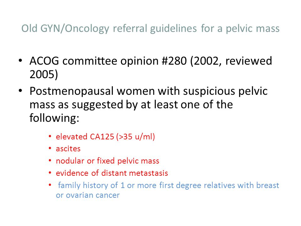 Old GYN/Oncology referral guidelines for a pelvic mass Premenopausal patient with pelvic mass suspicious for ovarian cancer as evidenced by the presence of one of the following: CA125 >200 U/ml ascites evidence of metastasis family history with 1 or more first degree relative with breast or ovarian cancer