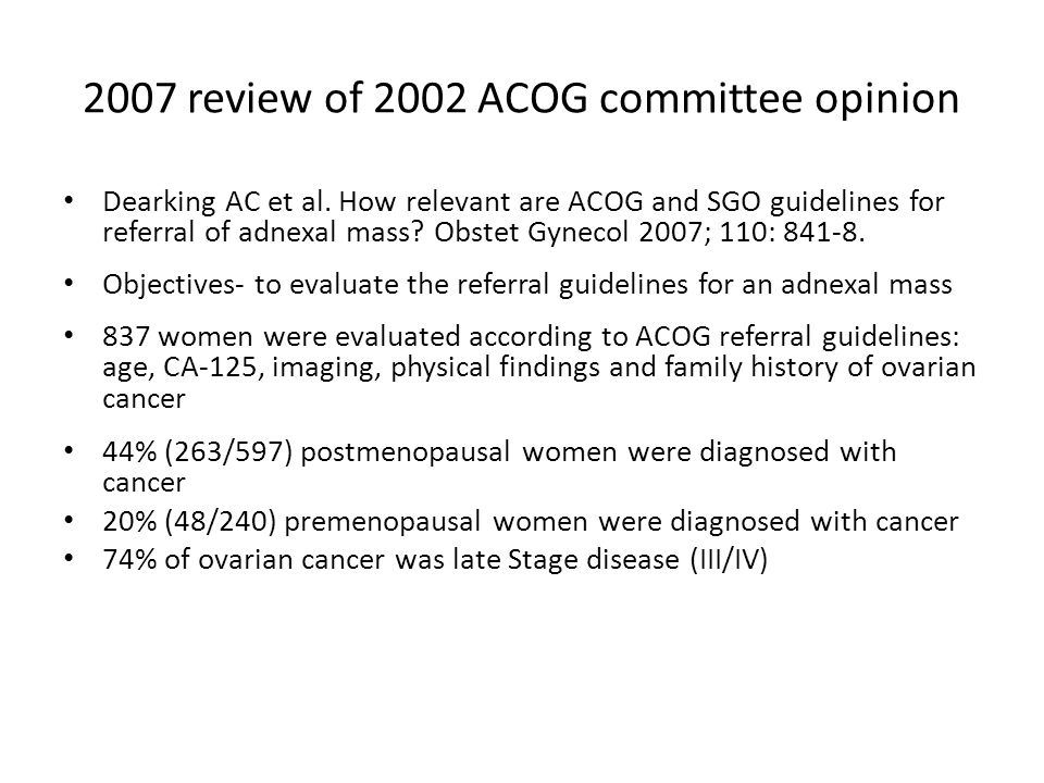 2007 review of 2002 ACOG committee opinion ACOG guidelines, 2002 (Dearking review) Dearking Modified ACOG guidelines, 2007 Pre & PostmenopausePremenopause (CA125 >67) Sensitivity79.2%, 93.2%85.4% Specificity69.8%, 59.9%59.9% PPV39.6%, 64.6%34.7% NPV93.1%, 91.7%94.3% Conclusion- Guidelines perform well for detecting advance-stage cancer Guidelines perform poorly for detecting early-stage cancer or cancer in premenopausal women