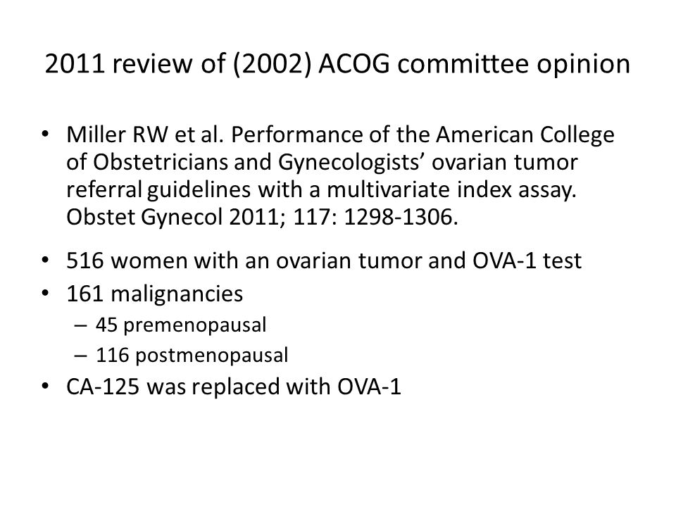2011 review of ACOG referral guidelines OVA-1 increased: – Sensitivity 80% – NPV 88% OVA-1 decreased: – Specificity 71% – PPV55% Conclusion- Replacing CA-125 with OVA-1 increases the sensitivity and NPV of the ACOG guidelines.
