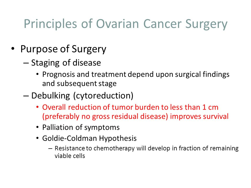 Principles of Ovarian Cancer Surgery Midline, vertical incision Careful inspection of all peritoneal surfaces: liver, spleen, large and small bowel, stomach, diaphragms Any ascites is collected for cytology.