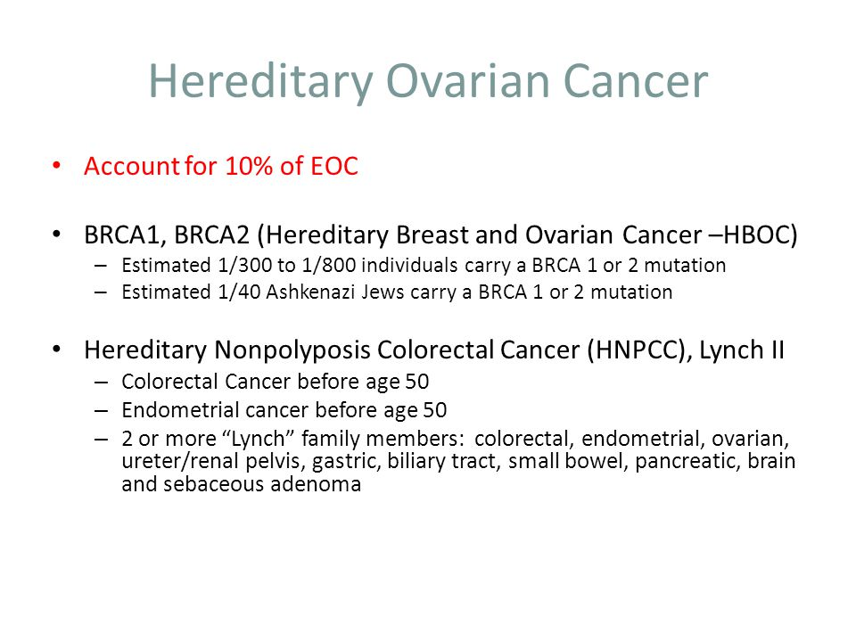 Hereditary Ovarian Cancer Risk relative to family history – Overall risk (OR) for women with a single first degree relative is 3.1 (5% lifetime risk) – OR with 2 or 3 relatives is 4.6 (7.2% lifetime risk)